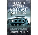 Haunted Second World War Airfields: Volume 3 Northern England, Northern Ireland and scotland